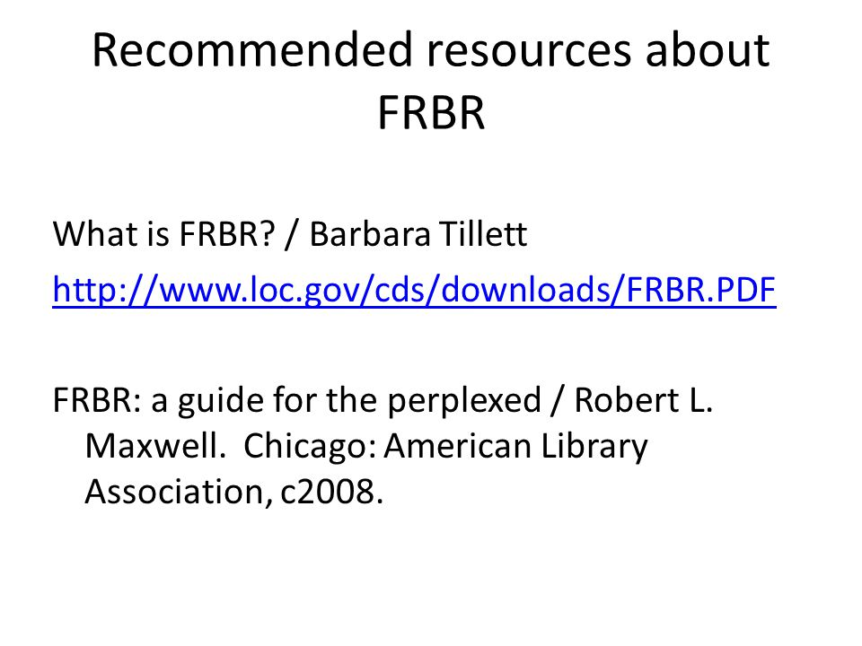 Recommended resources about FRBR What is FRBR? / Barbara Tillett http://www.loc.gov/cds/downloads/FRBR.PDF FRBR: a guide for the perplexed / Robert L.