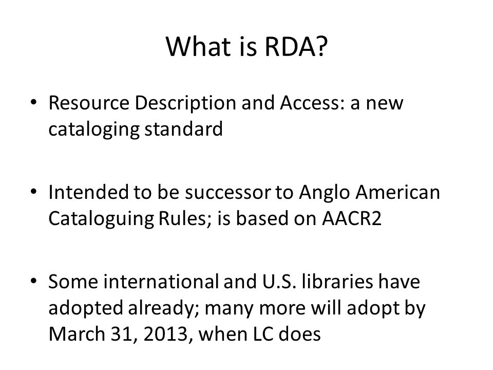 What is RDA? Resource Description and Access: a new cataloging standard Intended to be successor to Anglo American Cataloguing Rules; is based on AACR