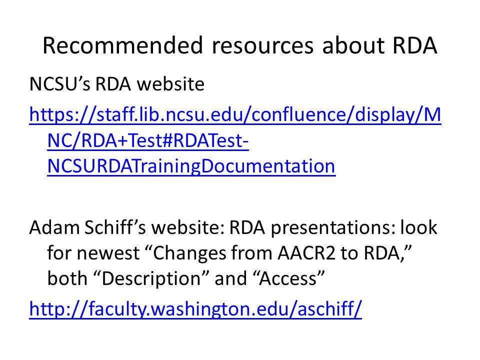 Recommended resources about RDA NCSU's RDA website https://staff.lib.ncsu.edu/confluence/display/M NC/RDA+Test#RDATest- NCSURDATrainingDocumentation Adam Schiff's website: RDA presentations: look for newest Changes from AACR2 to RDA, both Description and Access http://faculty.washington.edu/aschiff/
