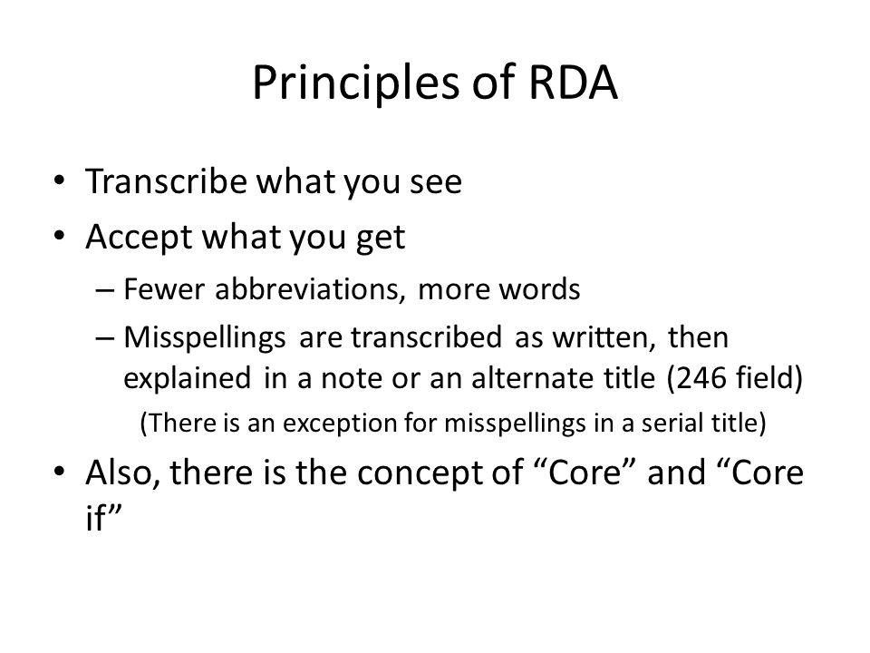 Principles of RDA Transcribe what you see Accept what you get – Fewer abbreviations, more words – Misspellings are transcribed as written, then explai