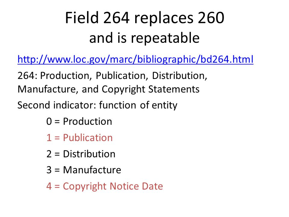 Field 264 replaces 260 and is repeatable http://www.loc.gov/marc/bibliographic/bd264.html 264: Production, Publication, Distribution, Manufacture, and