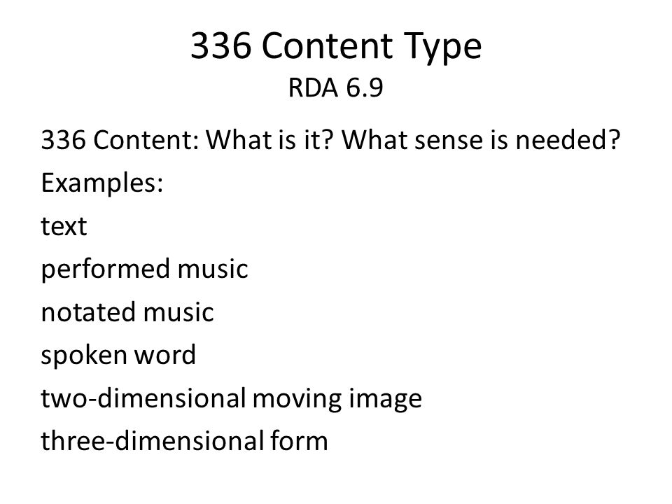 336 Content Type RDA 6.9 336 Content: What is it? What sense is needed? Examples: text performed music notated music spoken word two-dimensional movin