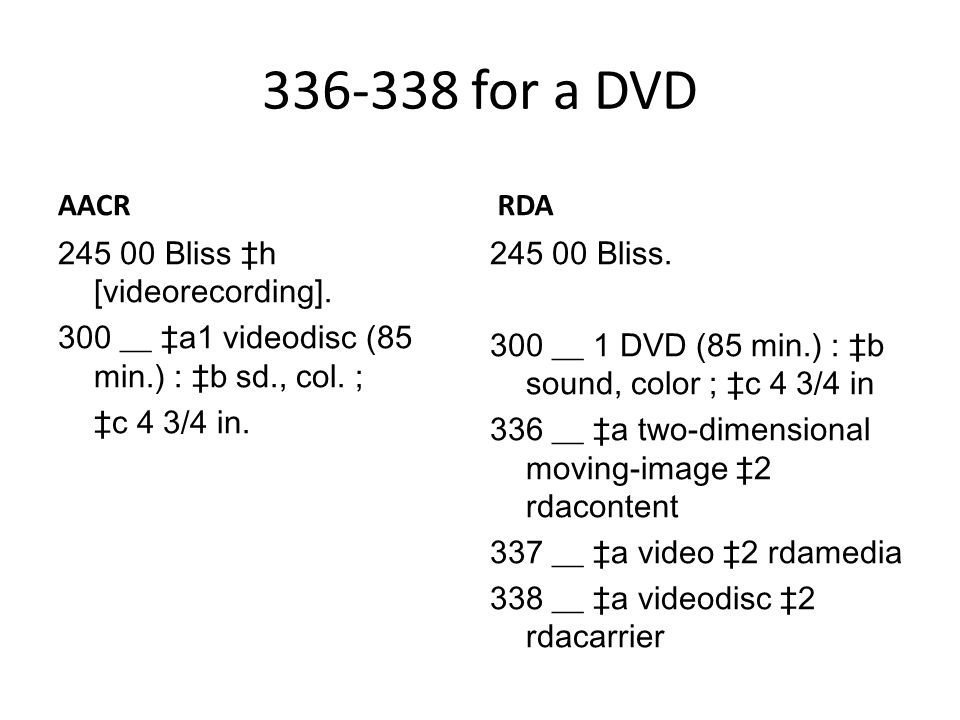 336-338 for a DVD AACR 245 00 Bliss ‡h [videorecording]. 300 __ ‡a1 videodisc (85 min.) : ‡b sd., col. ; ‡c 4 3/4 in. RDA 245 00 Bliss. 300 __ 1 DVD (