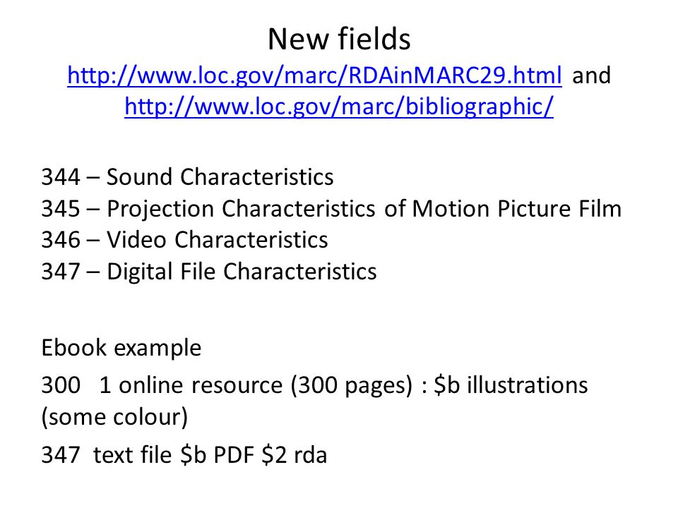 New fields http://www.loc.gov/marc/RDAinMARC29.html and http://www.loc.gov/marc/bibliographic/ http://www.loc.gov/marc/RDAinMARC29.html http://www.loc.gov/marc/bibliographic/ 344 – Sound Characteristics 345 – Projection Characteristics of Motion Picture Film 346 – Video Characteristics 347 – Digital File Characteristics Ebook example 300 1 online resource (300 pages) : $b illustrations (some colour) 347 text file $b PDF $2 rda