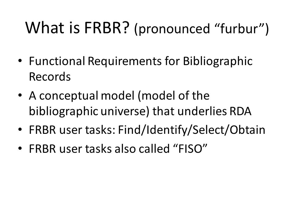 "What is FRBR? (pronounced ""furbur"") Functional Requirements for Bibliographic Records A conceptual model (model of the bibliographic universe) that un"