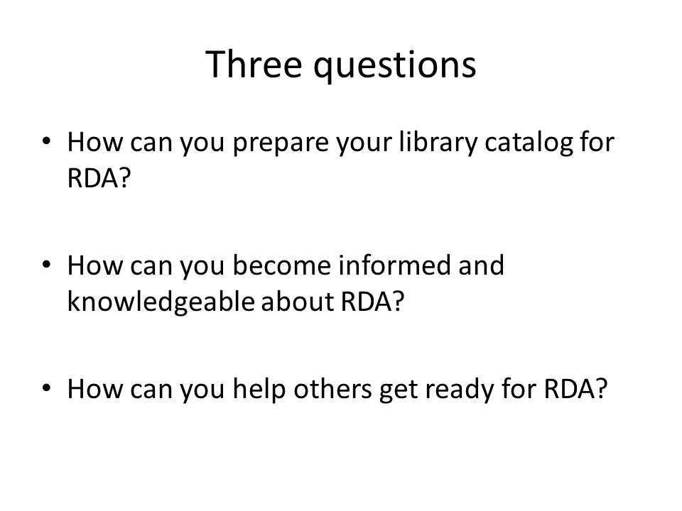 Three questions How can you prepare your library catalog for RDA? How can you become informed and knowledgeable about RDA? How can you help others get
