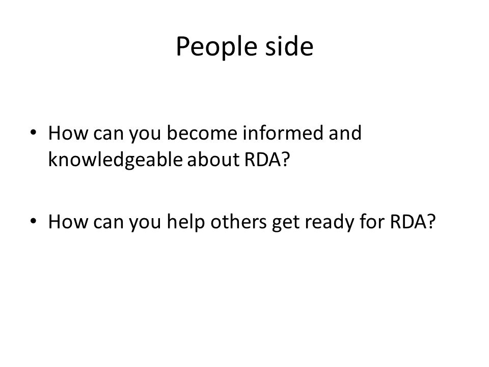 People side How can you become informed and knowledgeable about RDA? How can you help others get ready for RDA?