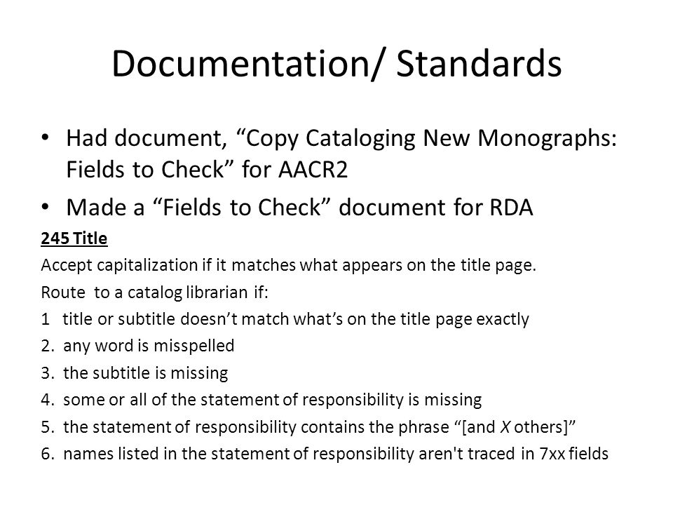 "Documentation/ Standards Had document, ""Copy Cataloging New Monographs: Fields to Check"" for AACR2 Made a ""Fields to Check"" document for RDA 245 Title"
