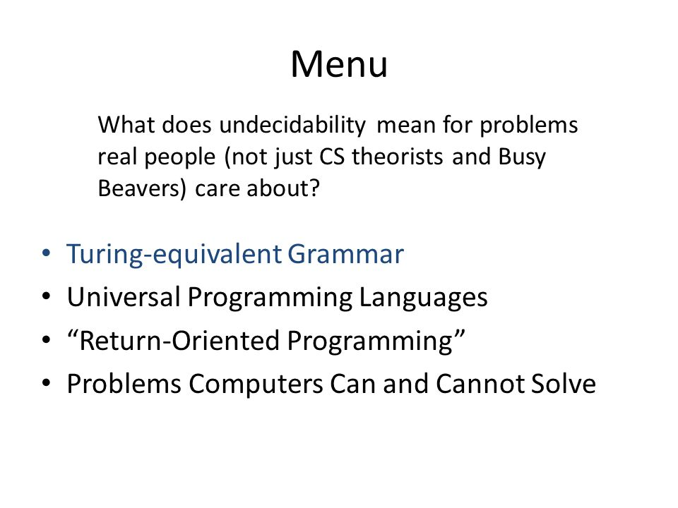 Menu Turing-equivalent Grammar Universal Programming Languages Return-Oriented Programming Problems Computers Can and Cannot Solve What does undecidability mean for problems real people (not just CS theorists and Busy Beavers) care about