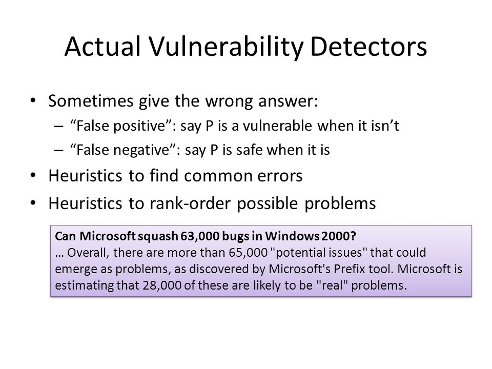 Actual Vulnerability Detectors Sometimes give the wrong answer: – False positive : say P is a vulnerable when it isn't – False negative : say P is safe when it is Heuristics to find common errors Heuristics to rank-order possible problems Can Microsoft squash 63,000 bugs in Windows 2000.