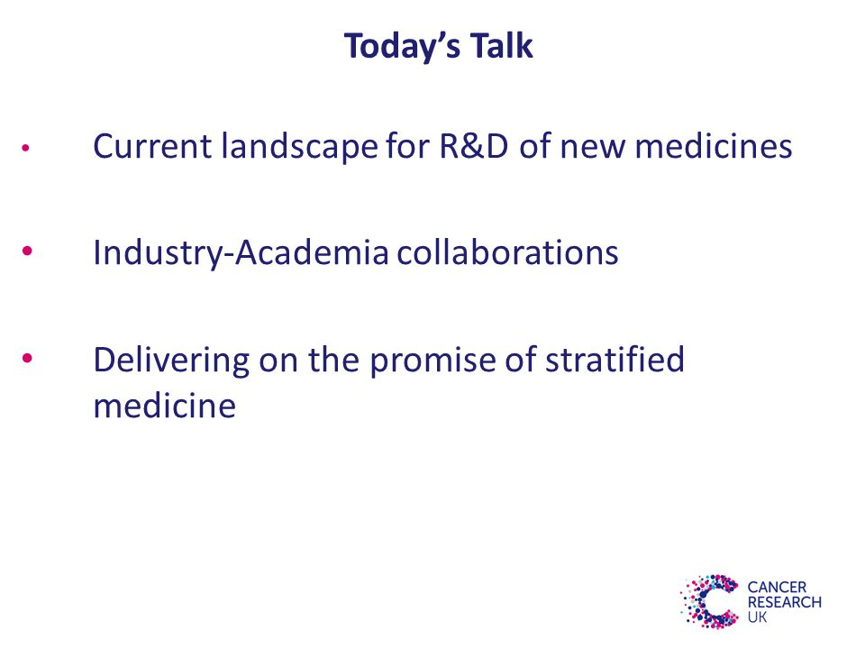 Today's Talk Current landscape for R&D of new medicines Industry-Academia collaborations Delivering on the promise of stratified medicine