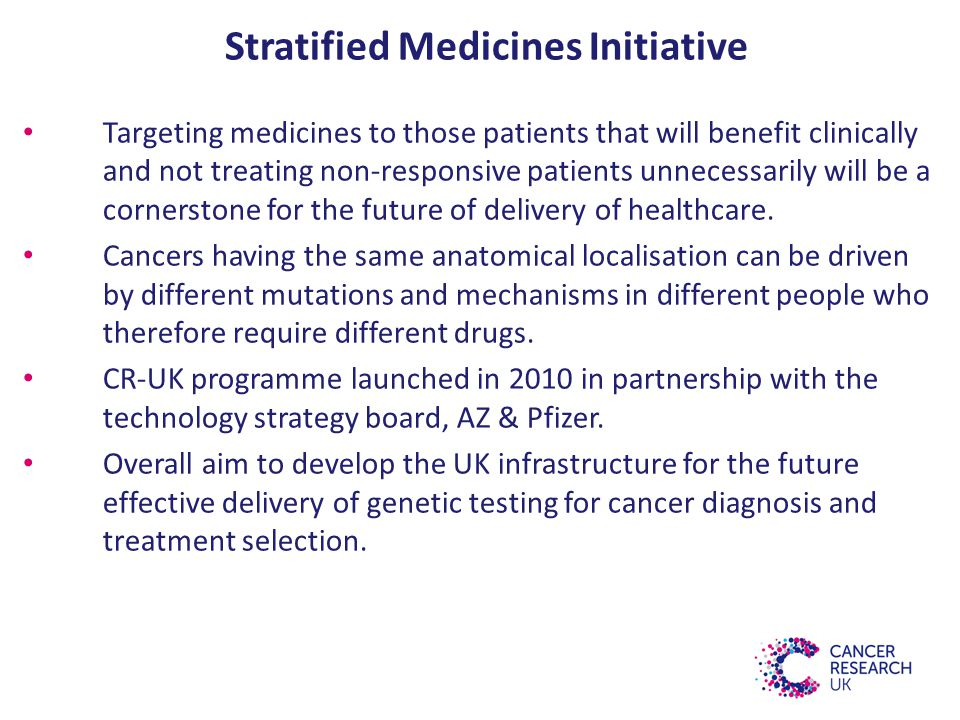 Stratified Medicines Initiative Targeting medicines to those patients that will benefit clinically and not treating non-responsive patients unnecessarily will be a cornerstone for the future of delivery of healthcare.