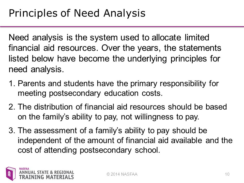 © 2014 NASFAA10 Principles of Need Analysis Need analysis is the system used to allocate limited financial aid resources.