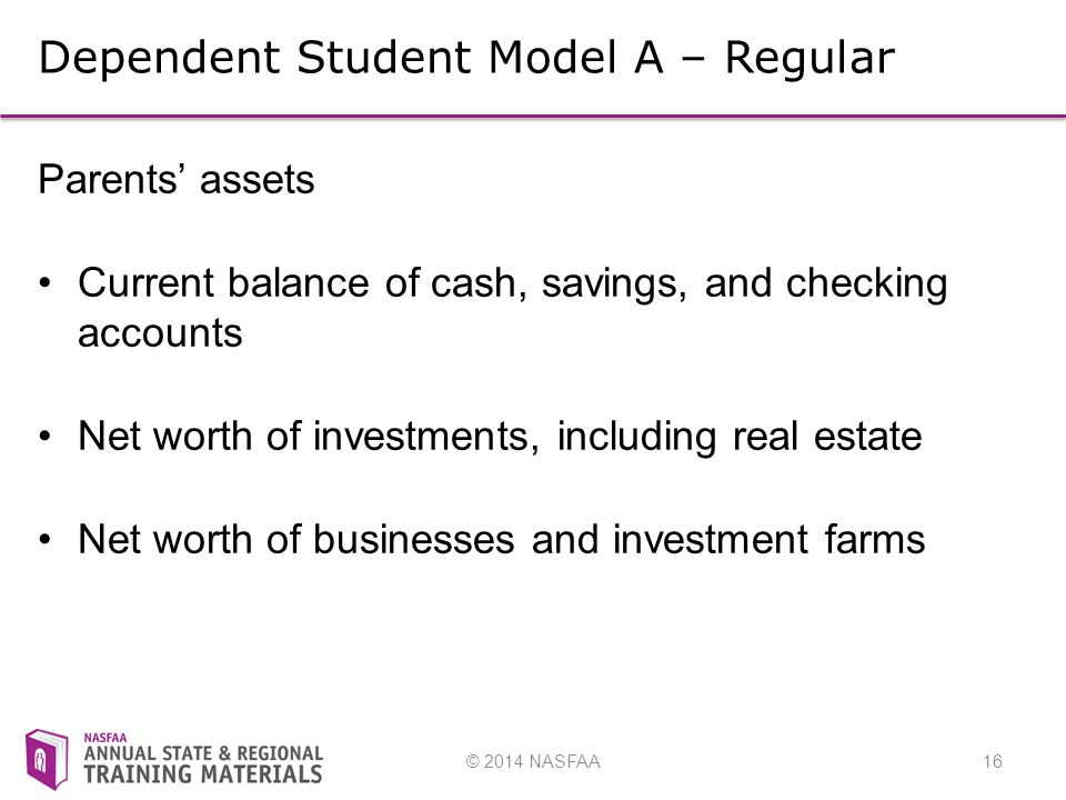 © 2014 NASFAA16 Dependent Student Model A – Regular Parents' assets Current balance of cash, savings, and checking accounts Net worth of investments, including real estate Net worth of businesses and investment farms