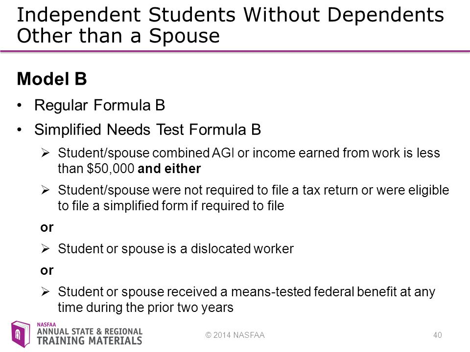 © 2014 NASFAA40 Independent Students Without Dependents Other than a Spouse Model B Regular Formula B Simplified Needs Test Formula B  Student/spouse combined AGI or income earned from work is less than $50,000 and either  Student/spouse were not required to file a tax return or were eligible to file a simplified form if required to file or  Student or spouse is a dislocated worker or  Student or spouse received a means-tested federal benefit at any time during the prior two years