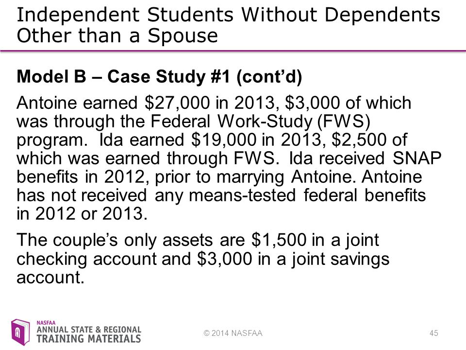 © 2014 NASFAA45 Independent Students Without Dependents Other than a Spouse Model B – Case Study #1 (cont'd) Antoine earned $27,000 in 2013, $3,000 of which was through the Federal Work-Study (FWS) program.