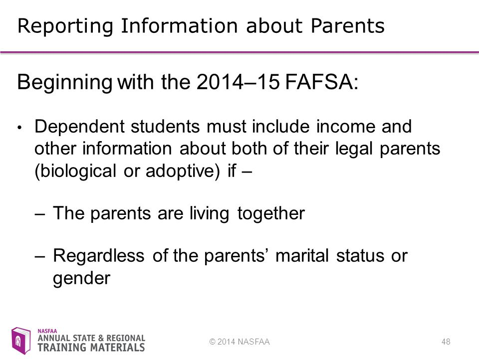 © 2014 NASFAA48 Reporting Information about Parents Beginning with the 2014–15 FAFSA: Dependent students must include income and other information about both of their legal parents (biological or adoptive) if – –The parents are living together –Regardless of the parents' marital status or gender