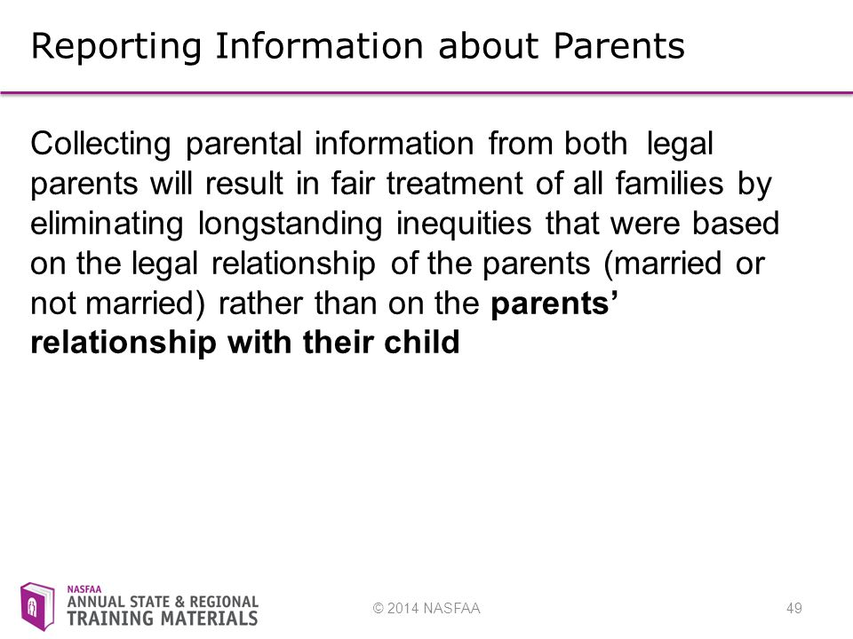 © 2014 NASFAA49 Reporting Information about Parents Collecting parental information from both legal parents will result in fair treatment of all families by eliminating longstanding inequities that were based on the legal relationship of the parents (married or not married) rather than on the parents' relationship with their child