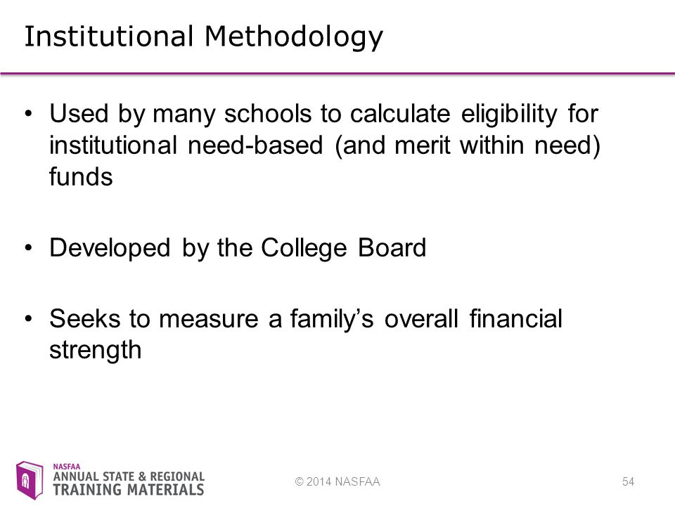 © 2014 NASFAA54 Institutional Methodology Used by many schools to calculate eligibility for institutional need-based (and merit within need) funds Developed by the College Board Seeks to measure a family's overall financial strength