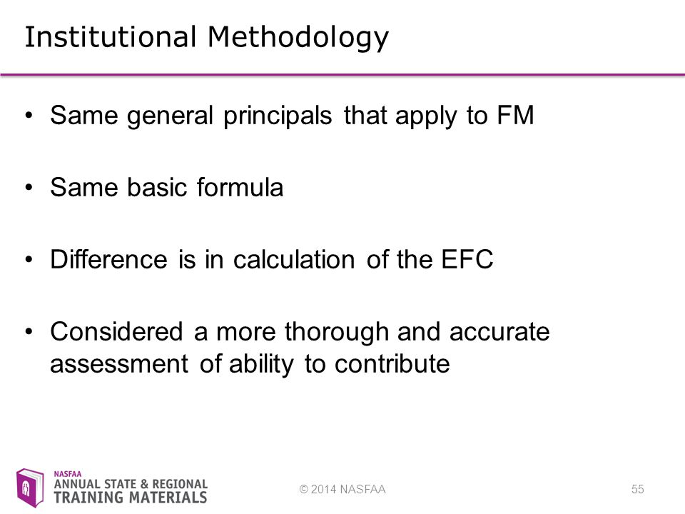 © 2014 NASFAA55 Institutional Methodology Same general principals that apply to FM Same basic formula Difference is in calculation of the EFC Considered a more thorough and accurate assessment of ability to contribute
