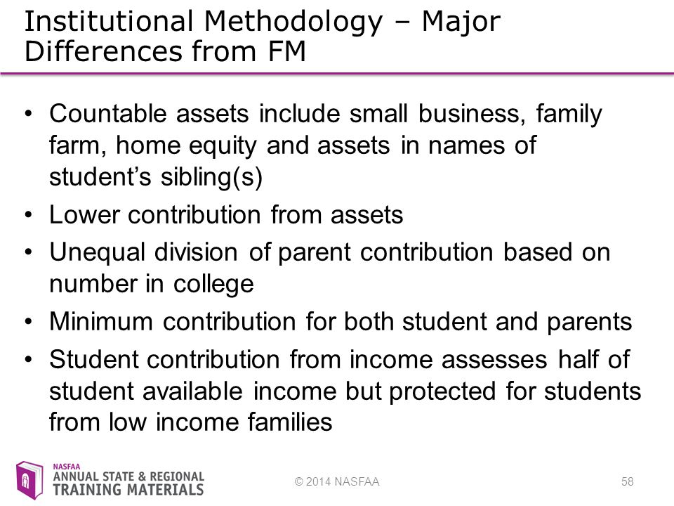 © 2014 NASFAA58 Institutional Methodology – Major Differences from FM Countable assets include small business, family farm, home equity and assets in names of student's sibling(s) Lower contribution from assets Unequal division of parent contribution based on number in college Minimum contribution for both student and parents Student contribution from income assesses half of student available income but protected for students from low income families