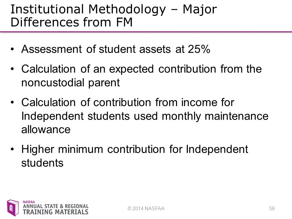 © 2014 NASFAA59 Institutional Methodology – Major Differences from FM Assessment of student assets at 25% Calculation of an expected contribution from the noncustodial parent Calculation of contribution from income for Independent students used monthly maintenance allowance Higher minimum contribution for Independent students