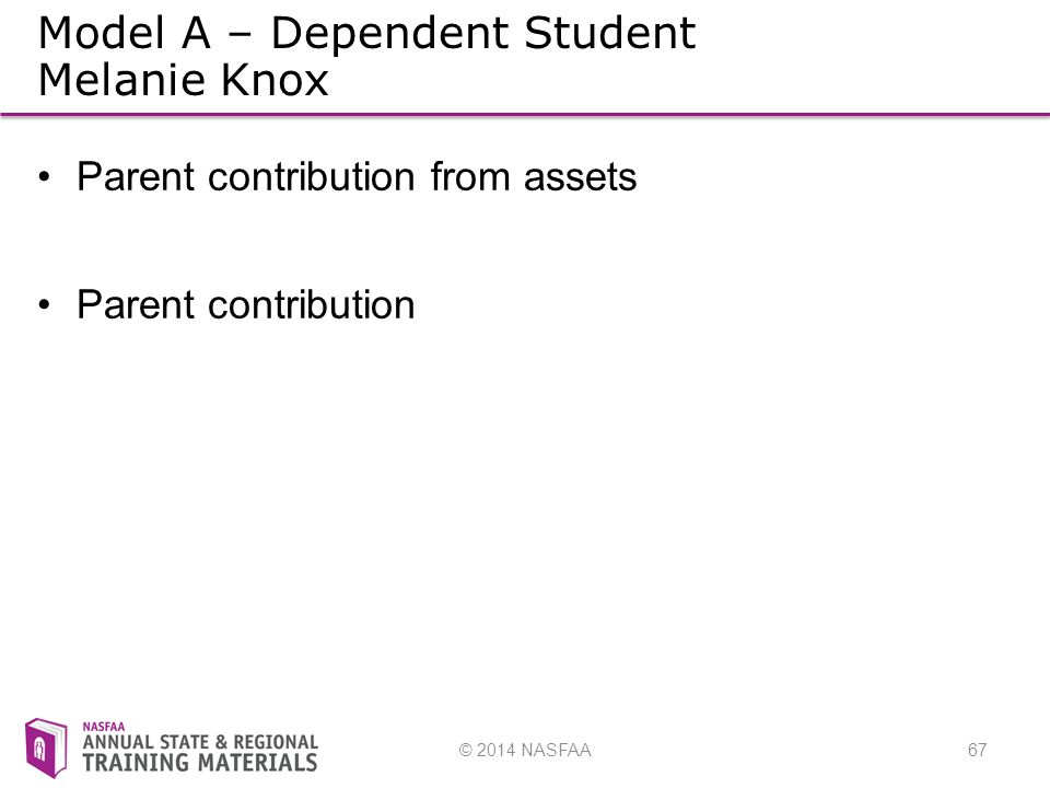 © 2014 NASFAA67 Model A – Dependent Student Melanie Knox Parent contribution from assets Parent contribution