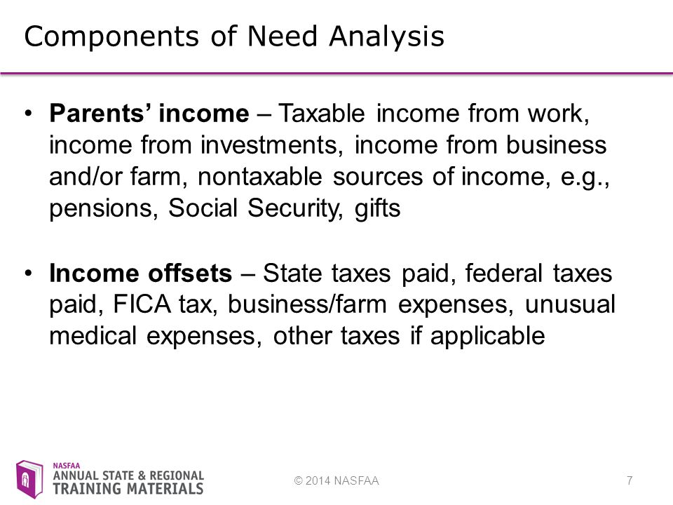© 2014 NASFAA7 Components of Need Analysis Parents' income – Taxable income from work, income from investments, income from business and/or farm, nontaxable sources of income, e.g., pensions, Social Security, gifts Income offsets – State taxes paid, federal taxes paid, FICA tax, business/farm expenses, unusual medical expenses, other taxes if applicable