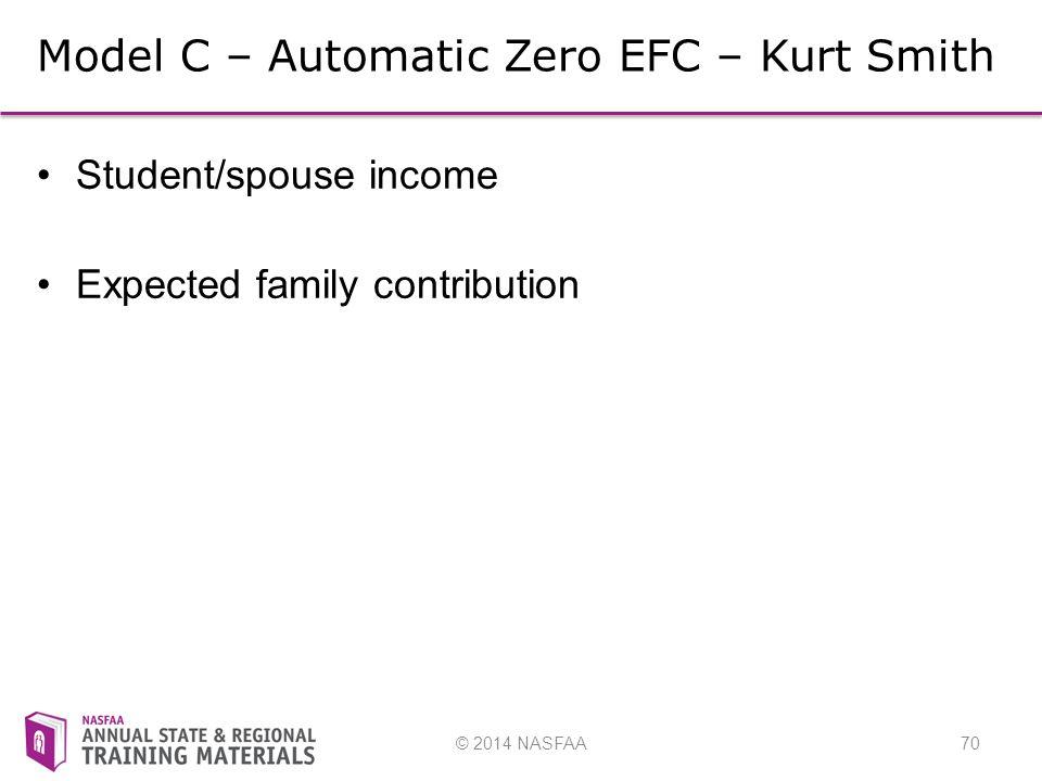 © 2014 NASFAA70 Model C – Automatic Zero EFC – Kurt Smith Student/spouse income Expected family contribution
