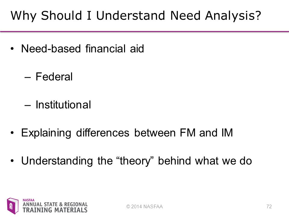 © 2014 NASFAA72 Why Should I Understand Need Analysis.