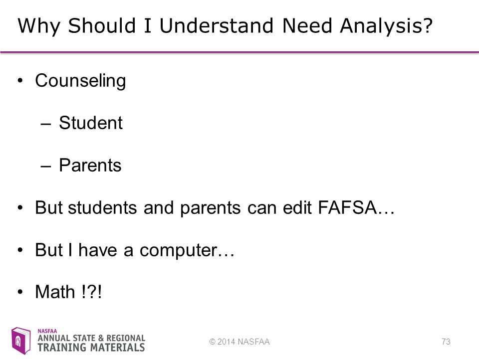 © 2014 NASFAA73 Why Should I Understand Need Analysis.