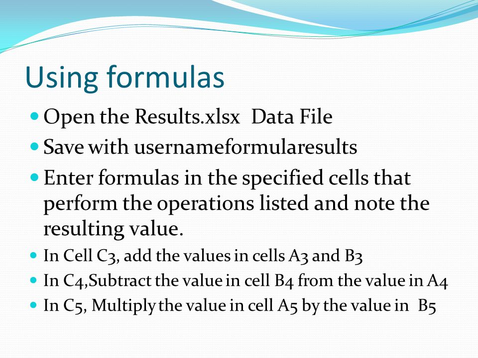 Using formulas Open the Results.xlsx Data File Save with usernameformularesults Enter formulas in the specified cells that perform the operations listed and note the resulting value.