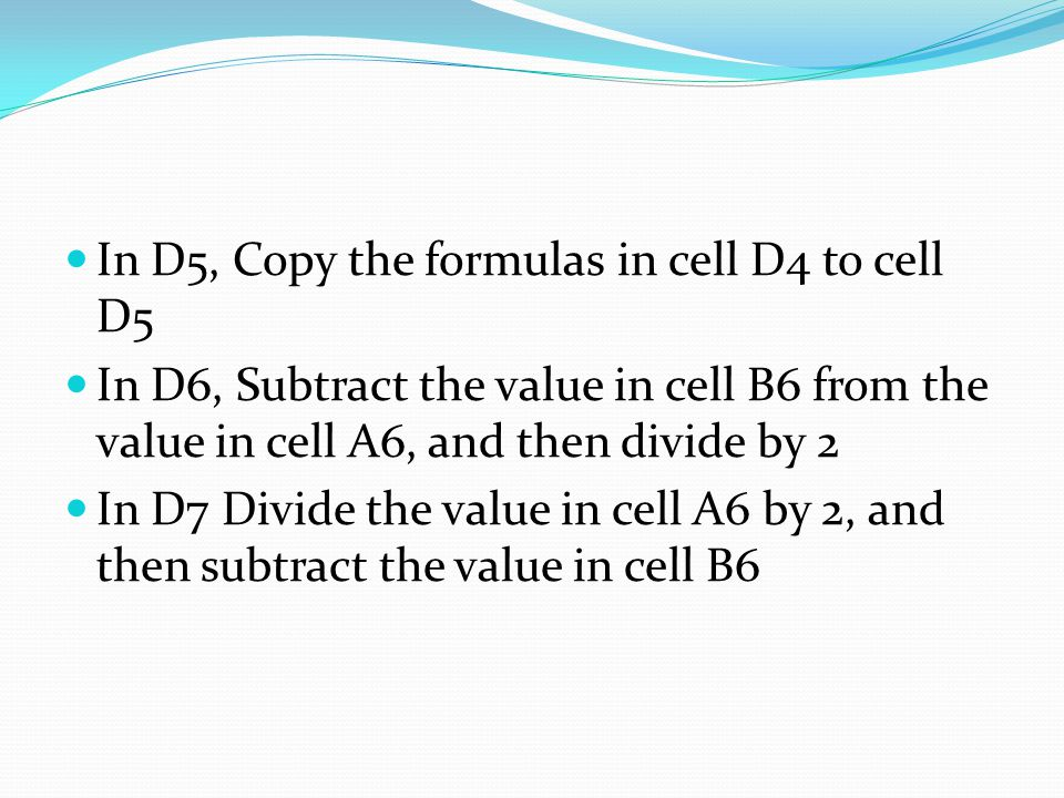 In D5, Copy the formulas in cell D4 to cell D5 In D6, Subtract the value in cell B6 from the value in cell A6, and then divide by 2 In D7 Divide the value in cell A6 by 2, and then subtract the value in cell B6