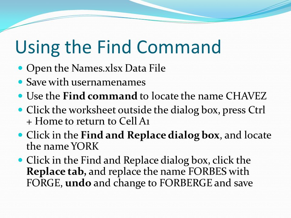 Using the Find Command Open the Names.xlsx Data File Save with usernamenames Use the Find command to locate the name CHAVEZ Click the worksheet outside the dialog box, press Ctrl + Home to return to Cell A1 Click in the Find and Replace dialog box, and locate the name YORK Click in the Find and Replace dialog box, click the Replace tab, and replace the name FORBES with FORGE, undo and change to FORBERGE and save