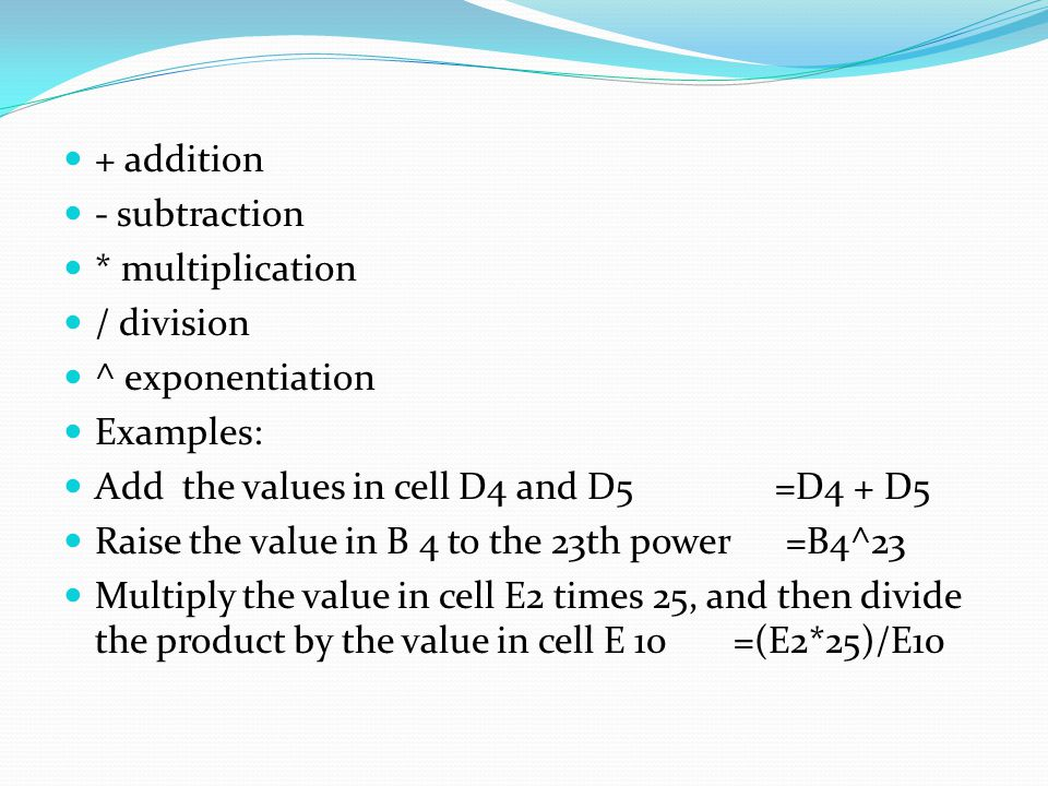 + addition - subtraction * multiplication / division ^ exponentiation Examples: Add the values in cell D4 and D5 =D4 + D5 Raise the value in B 4 to the 23th power =B4^23 Multiply the value in cell E2 times 25, and then divide the product by the value in cell E 10 =(E2*25)/E10