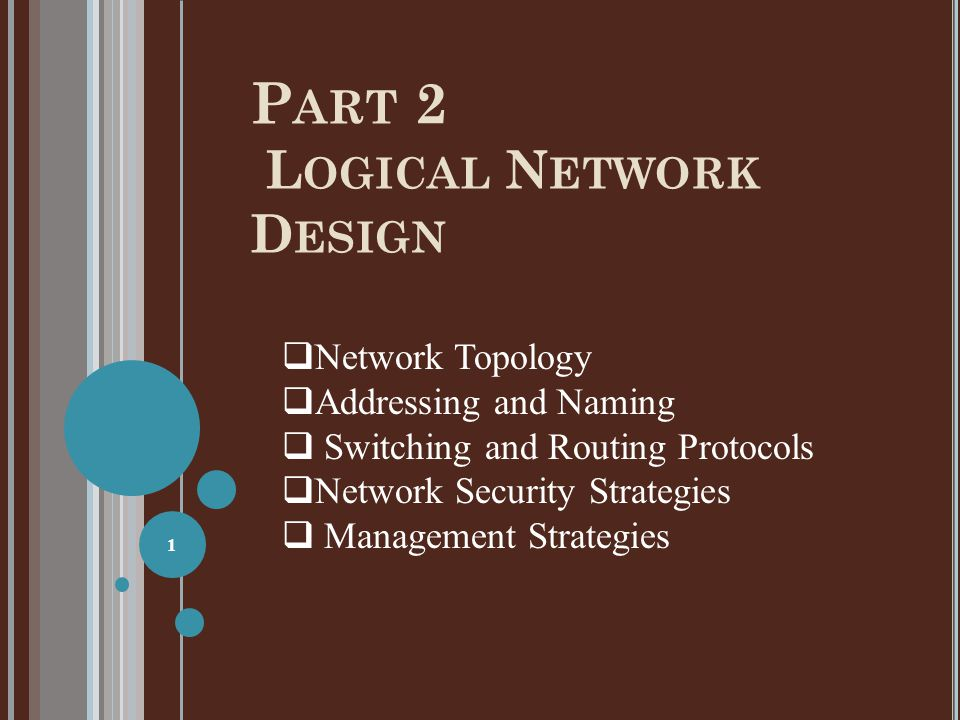 P ART 2 L OGICAL N ETWORK D ESIGN 1  Network Topology  Addressing and Naming  Switching and Routing Protocols  Network Security Strategies  Manag