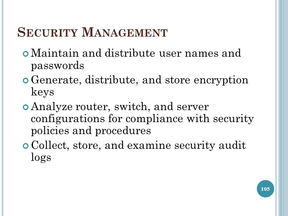 S ECURITY M ANAGEMENT Maintain and distribute user names and passwords Generate, distribute, and store encryption keys Analyze router, switch, and ser