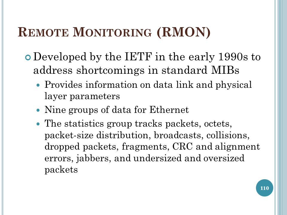 R EMOTE M ONITORING (RMON) Developed by the IETF in the early 1990s to address shortcomings in standard MIBs Provides information on data link and phy