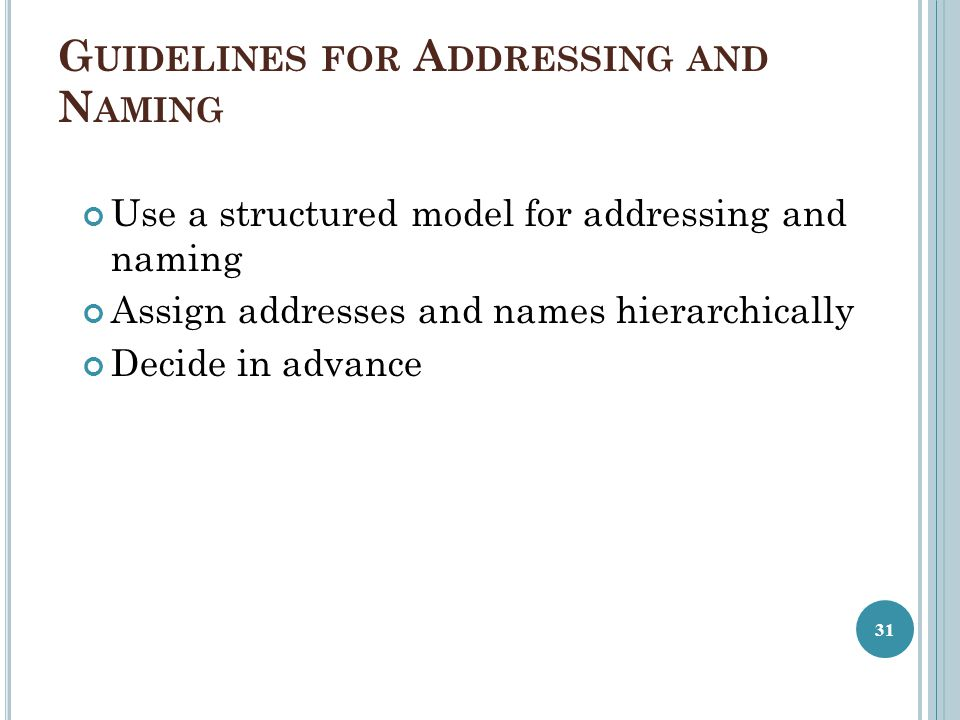 G UIDELINES FOR A DDRESSING AND N AMING Use a structured model for addressing and naming Assign addresses and names hierarchically Decide in advance 3