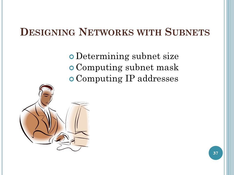 D ESIGNING N ETWORKS WITH S UBNETS Determining subnet size Computing subnet mask Computing IP addresses 37