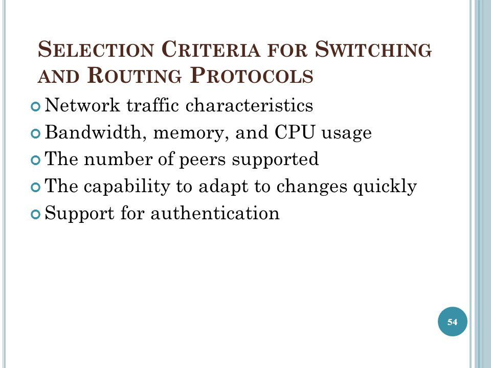 S ELECTION C RITERIA FOR S WITCHING AND R OUTING P ROTOCOLS Network traffic characteristics Bandwidth, memory, and CPU usage The number of peers suppo