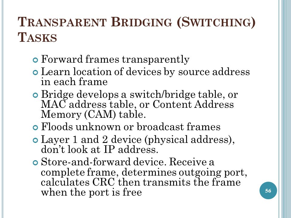 T RANSPARENT B RIDGING (S WITCHING ) T ASKS Forward frames transparently Learn location of devices by source address in each frame Bridge develops a s