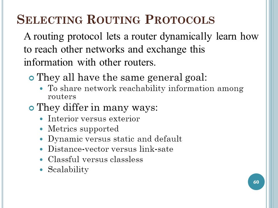 S ELECTING R OUTING P ROTOCOLS They all have the same general goal: To share network reachability information among routers They differ in many ways: