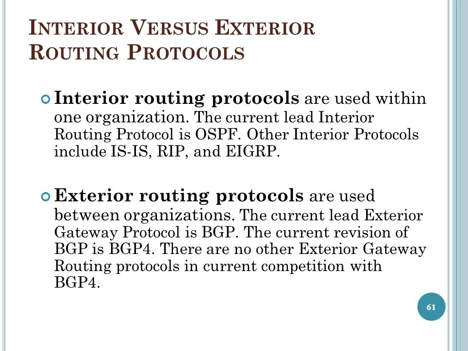 I NTERIOR V ERSUS E XTERIOR R OUTING P ROTOCOLS Interior routing protocols are used within one organization. The current lead Interior Routing Protoco
