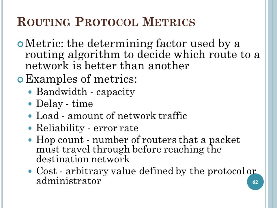 R OUTING P ROTOCOL M ETRICS Metric: the determining factor used by a routing algorithm to decide which route to a network is better than another Examp