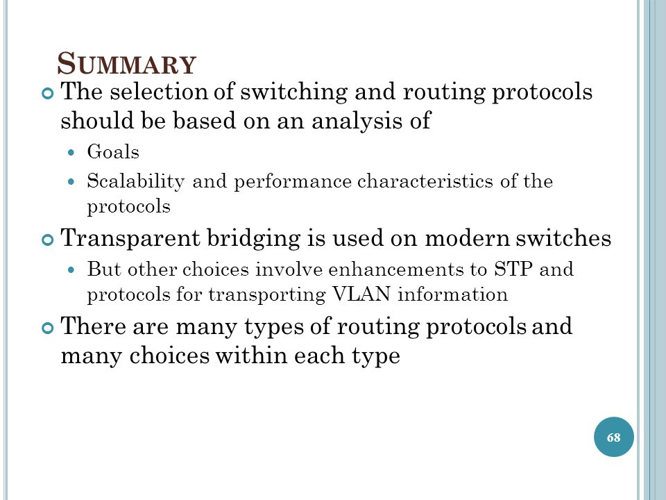 S UMMARY The selection of switching and routing protocols should be based on an analysis of Goals Scalability and performance characteristics of the p