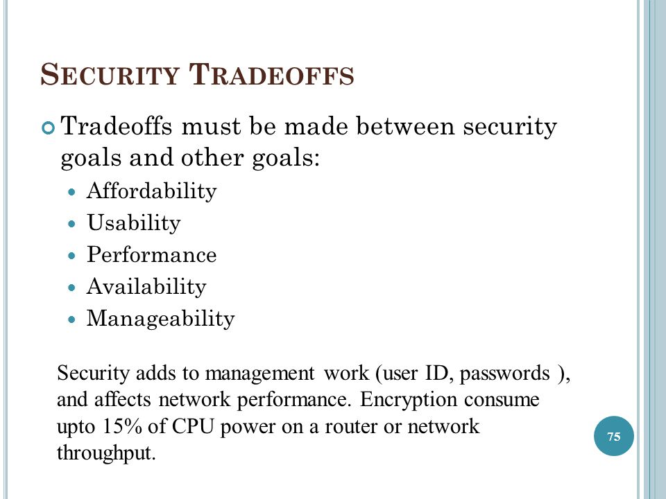 S ECURITY T RADEOFFS Tradeoffs must be made between security goals and other goals: Affordability Usability Performance Availability Manageability 75