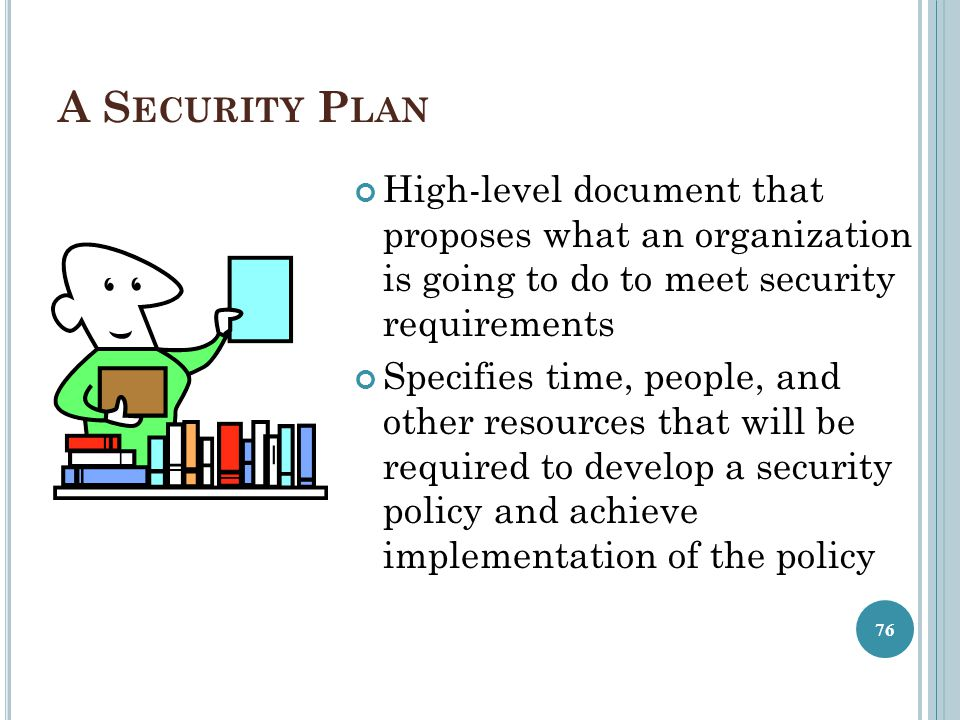 A S ECURITY P LAN High-level document that proposes what an organization is going to do to meet security requirements Specifies time, people, and othe