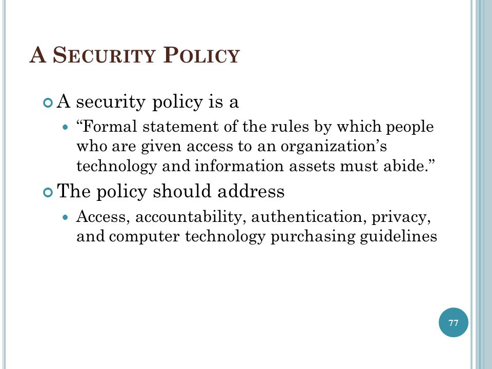 """A S ECURITY P OLICY A security policy is a """"Formal statement of the rules by which people who are given access to an organization's technology and inf"""