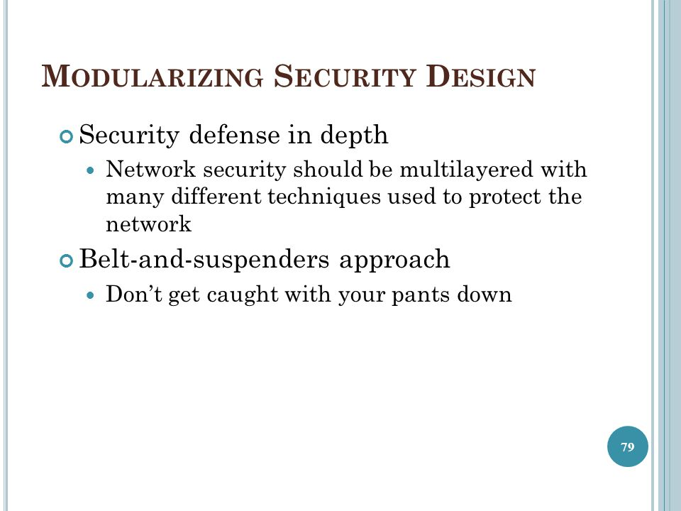 M ODULARIZING S ECURITY D ESIGN Security defense in depth Network security should be multilayered with many different techniques used to protect the n